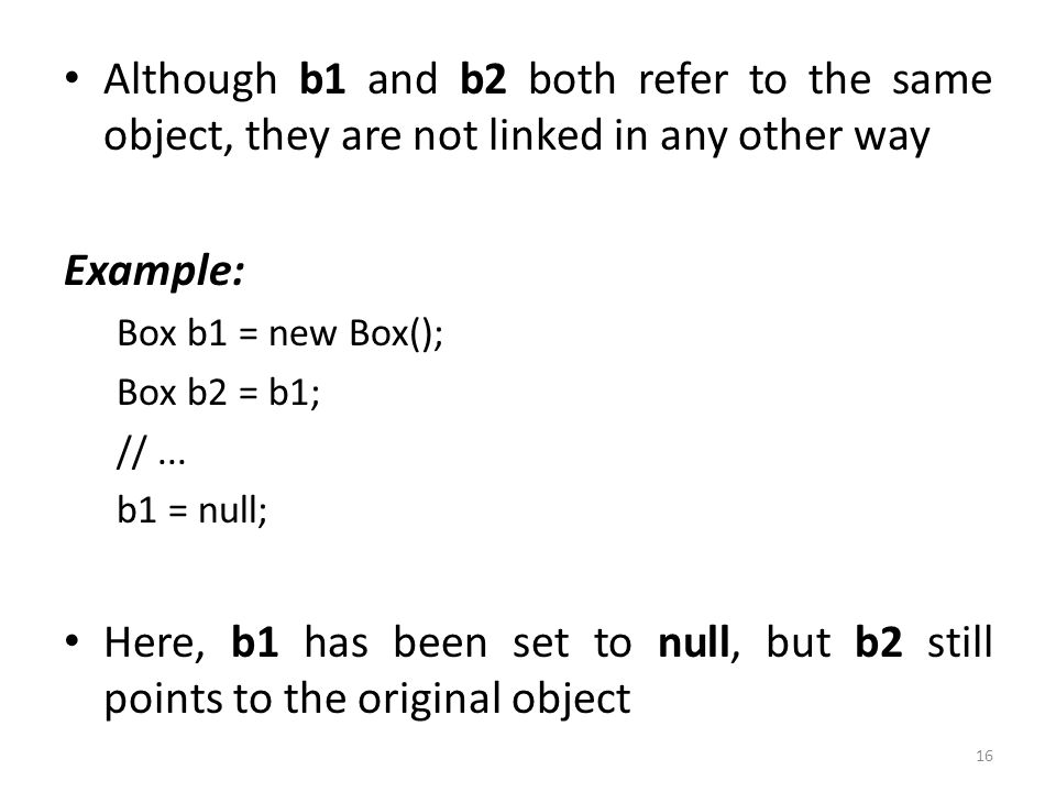 16 Although b1 and b2 both refer to the same object, they are not linked in any other way Example: Box b1 = new Box(); Box b2 = b1; //...