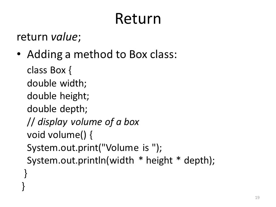 19 Return return value; Adding a method to Box class: class Box { double width; double height; double depth; // display volume of a box void volume() { System.out.print( Volume is ); System.out.println(width * height * depth); }