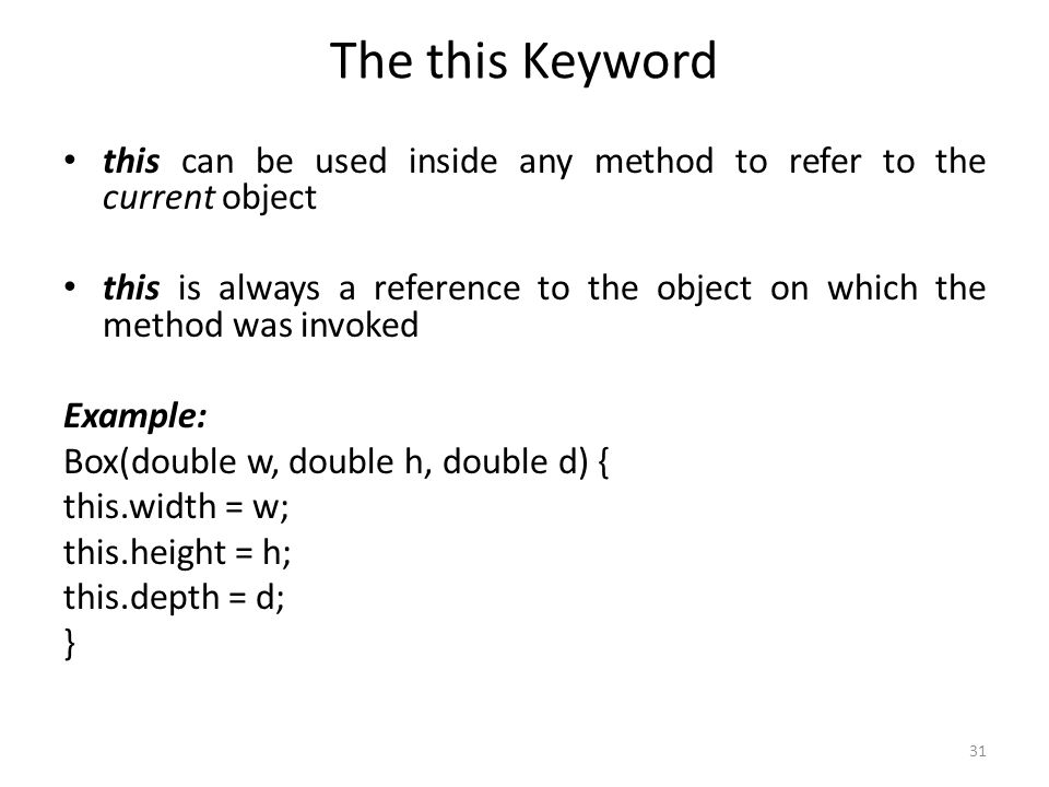 31 The this Keyword this can be used inside any method to refer to the current object this is always a reference to the object on which the method was invoked Example: Box(double w, double h, double d) { this.width = w; this.height = h; this.depth = d; }