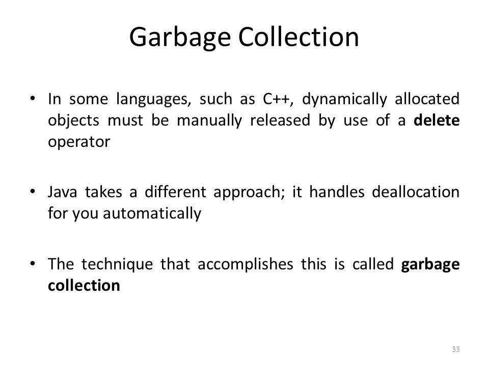 33 Garbage Collection In some languages, such as C++, dynamically allocated objects must be manually released by use of a delete operator Java takes a different approach; it handles deallocation for you automatically The technique that accomplishes this is called garbage collection