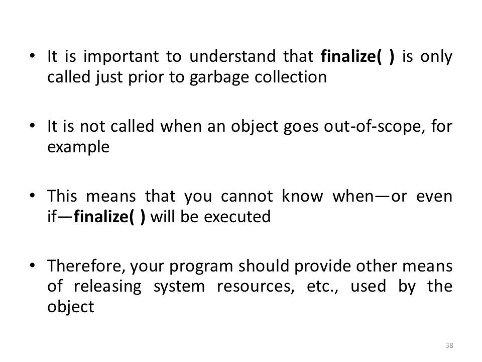 38 It is important to understand that finalize( ) is only called just prior to garbage collection It is not called when an object goes out-of-scope, for example This means that you cannot know when—or even if—finalize( ) will be executed Therefore, your program should provide other means of releasing system resources, etc., used by the object