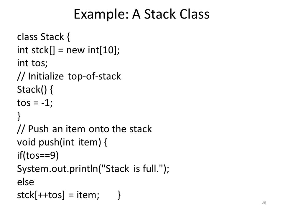 39 Example: A Stack Class class Stack { int stck[] = new int[10]; int tos; // Initialize top-of-stack Stack() { tos = -1; } // Push an item onto the stack void push(int item) { if(tos==9) System.out.println( Stack is full. ); else stck[++tos] = item; }