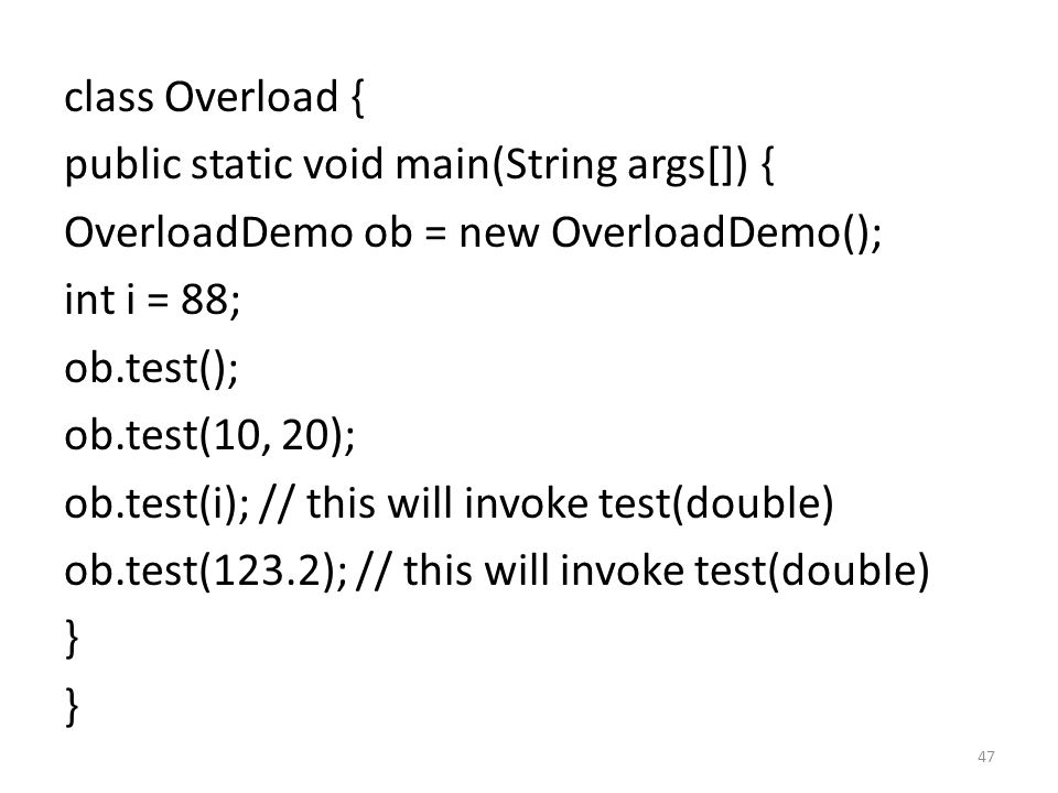 47 class Overload { public static void main(String args[]) { OverloadDemo ob = new OverloadDemo(); int i = 88; ob.test(); ob.test(10, 20); ob.test(i); // this will invoke test(double) ob.test(123.2); // this will invoke test(double) }