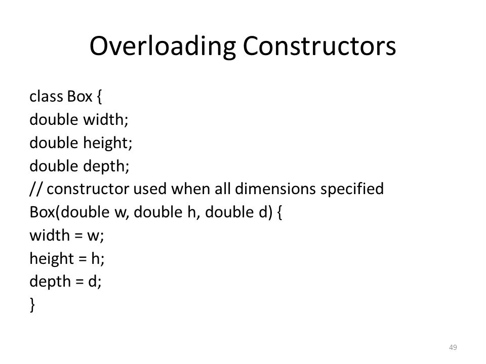 49 Overloading Constructors class Box { double width; double height; double depth; // constructor used when all dimensions specified Box(double w, double h, double d) { width = w; height = h; depth = d; }