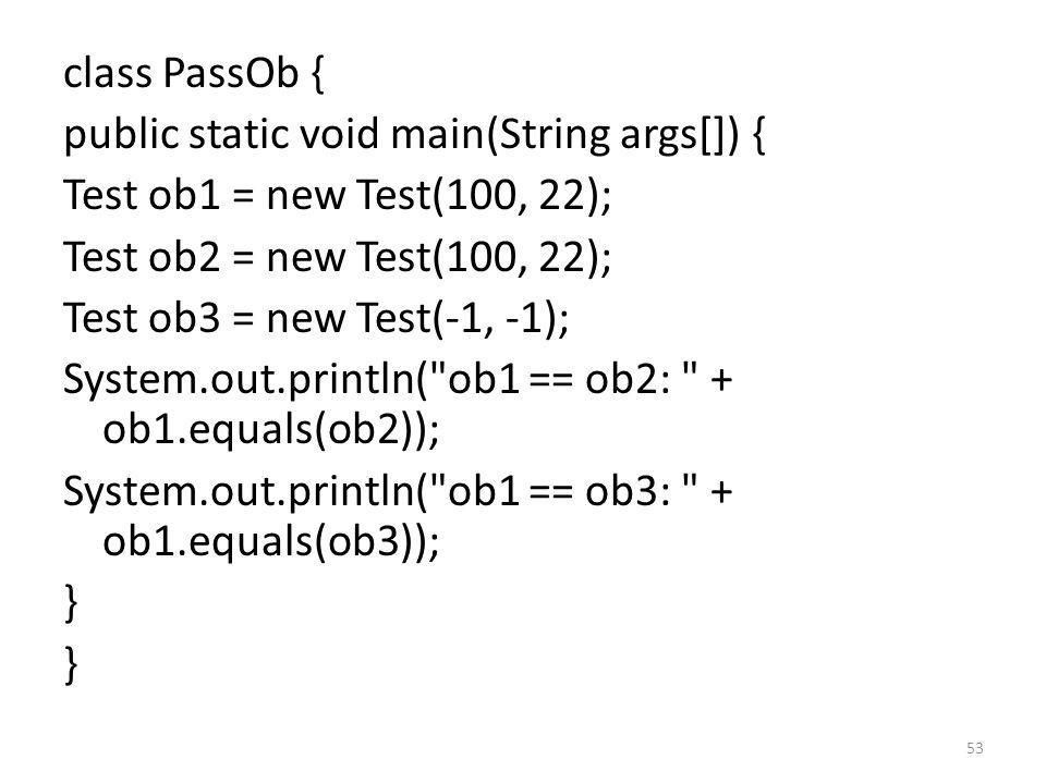 53 class PassOb { public static void main(String args[]) { Test ob1 = new Test(100, 22); Test ob2 = new Test(100, 22); Test ob3 = new Test(-1, -1); System.out.println( ob1 == ob2: + ob1.equals(ob2)); System.out.println( ob1 == ob3: + ob1.equals(ob3)); }