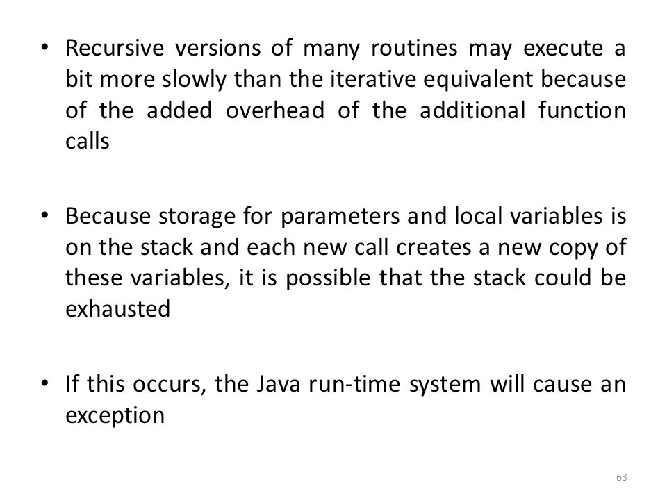 63 Recursive versions of many routines may execute a bit more slowly than the iterative equivalent because of the added overhead of the additional function calls Because storage for parameters and local variables is on the stack and each new call creates a new copy of these variables, it is possible that the stack could be exhausted If this occurs, the Java run-time system will cause an exception