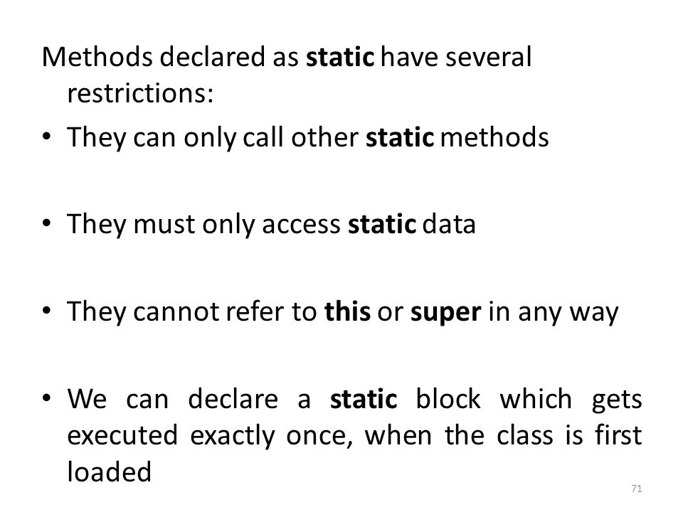 71 Methods declared as static have several restrictions: They can only call other static methods They must only access static data They cannot refer to this or super in any way We can declare a static block which gets executed exactly once, when the class is first loaded