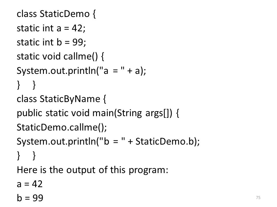 75 class StaticDemo { static int a = 42; static int b = 99; static void callme() { System.out.println( a = + a); } class StaticByName { public static void main(String args[]) { StaticDemo.callme(); System.out.println( b = + StaticDemo.b); } Here is the output of this program: a = 42 b = 99