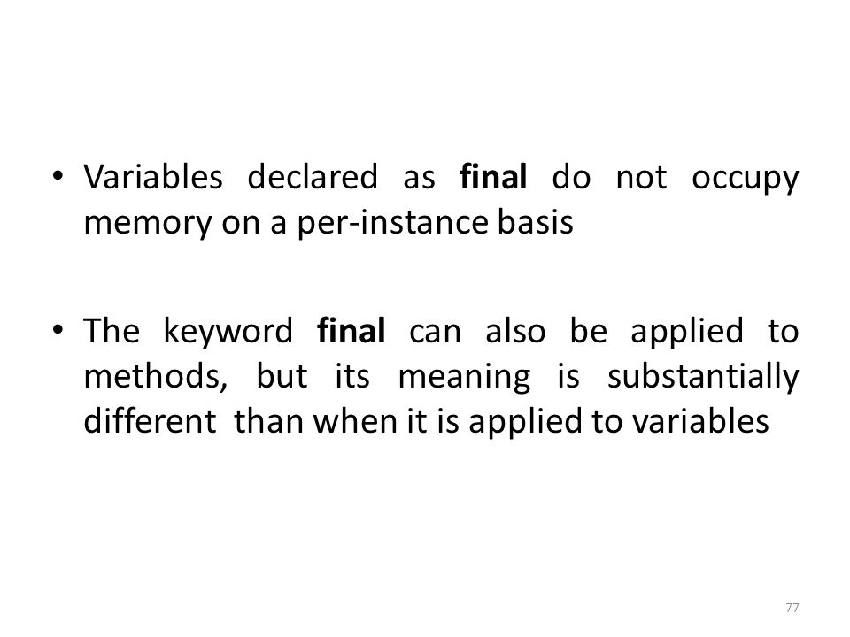 77 Variables declared as final do not occupy memory on a per-instance basis The keyword final can also be applied to methods, but its meaning is substantially different than when it is applied to variables