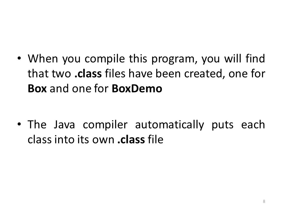8 When you compile this program, you will find that two.class files have been created, one for Box and one for BoxDemo The Java compiler automatically puts each class into its own.class file