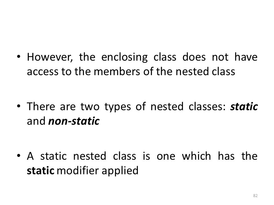 82 However, the enclosing class does not have access to the members of the nested class There are two types of nested classes: static and non-static A static nested class is one which has the static modifier applied