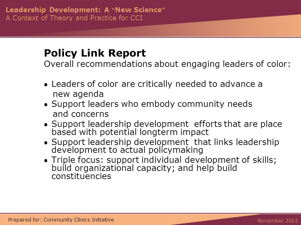 Leadership Development: A New Science A Context of Theory and Practice for CCI November 2003 Prepared for: Community Clinics Initiative Policy Link Report Overall recommendations about engaging leaders of color: Leaders of color are critically needed to advance a new agenda Support leaders who embody community needs and concerns Support leadership development efforts that are place based with potential longterm impact Support leadership development that links leadership development to actual policymaking Triple focus: support individual development of skills; build organizational capacity; and help build constituencies