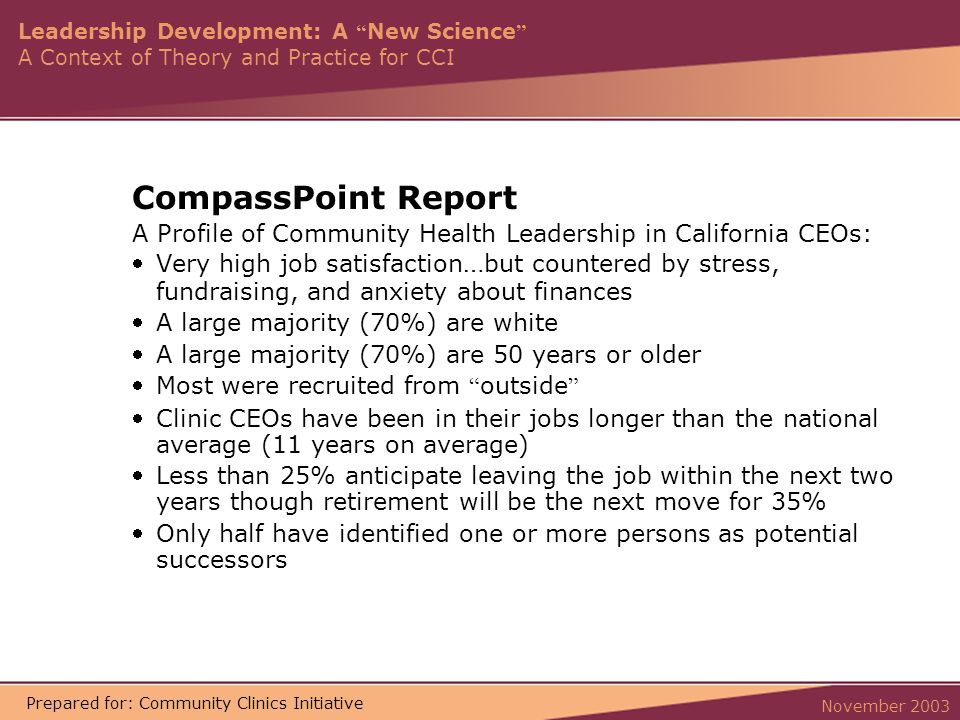 Leadership Development: A New Science A Context of Theory and Practice for CCI November 2003 Prepared for: Community Clinics Initiative CompassPoint Report A Profile of Community Health Leadership in California CEOs: Very high job satisfaction … but countered by stress, fundraising, and anxiety about finances A large majority (70%) are white A large majority (70%) are 50 years or older Most were recruited from outside Clinic CEOs have been in their jobs longer than the national average (11 years on average) Less than 25% anticipate leaving the job within the next two years though retirement will be the next move for 35% Only half have identified one or more persons as potential successors