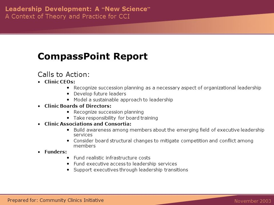 Leadership Development: A New Science A Context of Theory and Practice for CCI November 2003 Prepared for: Community Clinics Initiative CompassPoint Report Calls to Action: Clinic CEOs: Recognize succession planning as a necessary aspect of organizational leadership Develop future leaders Model a sustainable approach to leadership Clinic Boards of Directors: Recognize succession planning Take responsibility for board training Clinic Associations and Consortia: Build awareness among members about the emerging field of executive leadership services Consider board structural changes to mitigate competition and conflict among members Funders: Fund realistic infrastructure costs Fund executive access to leadership services Support executives through leadership transitions