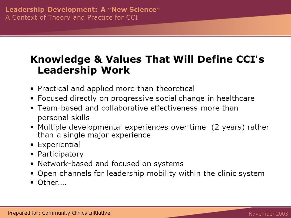 Leadership Development: A New Science A Context of Theory and Practice for CCI November 2003 Prepared for: Community Clinics Initiative Knowledge & Values That Will Define CCI ' s Leadership Work Practical and applied more than theoretical Focused directly on progressive social change in healthcare Team-based and collaborative effectiveness more than personal skills Multiple developmental experiences over time (2 years) rather than a single major experience Experiential Participatory Network-based and focused on systems Open channels for leadership mobility within the clinic system Other ….