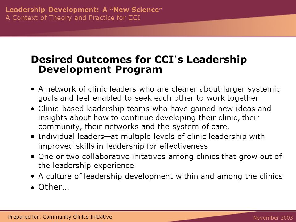 Leadership Development: A New Science A Context of Theory and Practice for CCI November 2003 Prepared for: Community Clinics Initiative Desired Outcomes for CCI ' s Leadership Development Program A network of clinic leaders who are clearer about larger systemic goals and feel enabled to seek each other to work together Clinic-based leadership teams who have gained new ideas and insights about how to continue developing their clinic, their community, their networks and the system of care.