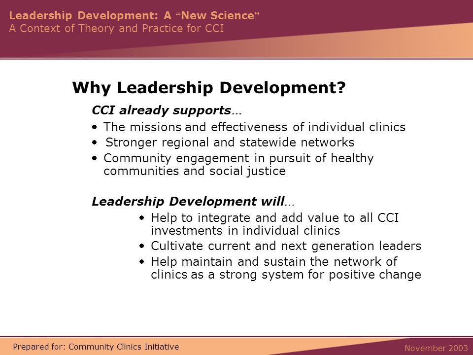 Leadership Development: A New Science A Context of Theory and Practice for CCI November 2003 Prepared for: Community Clinics Initiative Why Leadership Development.
