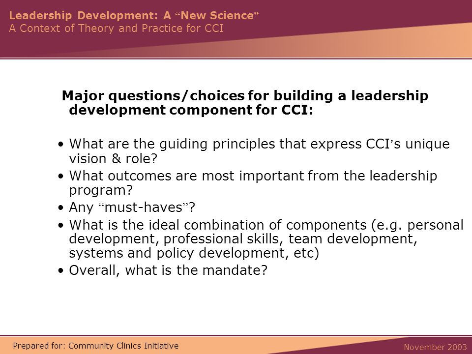 Leadership Development: A New Science A Context of Theory and Practice for CCI November 2003 Prepared for: Community Clinics Initiative Major questions/choices for building a leadership development component for CCI: What are the guiding principles that express CCI ' s unique vision & role.