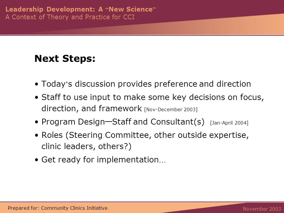 Leadership Development: A New Science A Context of Theory and Practice for CCI November 2003 Prepared for: Community Clinics Initiative Next Steps: Today ' s discussion provides preference and direction Staff to use input to make some key decisions on focus, direction, and framework [Nov-December 2003] Program Design — Staff and Consultant(s) [Jan-April 2004] Roles (Steering Committee, other outside expertise, clinic leaders, others ) Get ready for implementation …