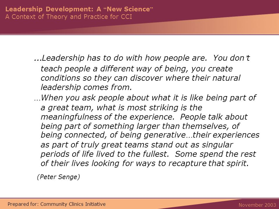 Leadership Development: A New Science A Context of Theory and Practice for CCI November 2003 Prepared for: Community Clinics Initiative … Leadership has to do with how people are.