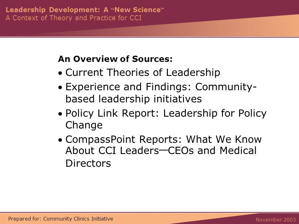 Leadership Development: A New Science A Context of Theory and Practice for CCI November 2003 Prepared for: Community Clinics Initiative An Overview of Sources: Current Theories of Leadership Experience and Findings: Community- based leadership initiatives Policy Link Report: Leadership for Policy Change CompassPoint Reports: What We Know About CCI Leaders — CEOs and Medical Directors