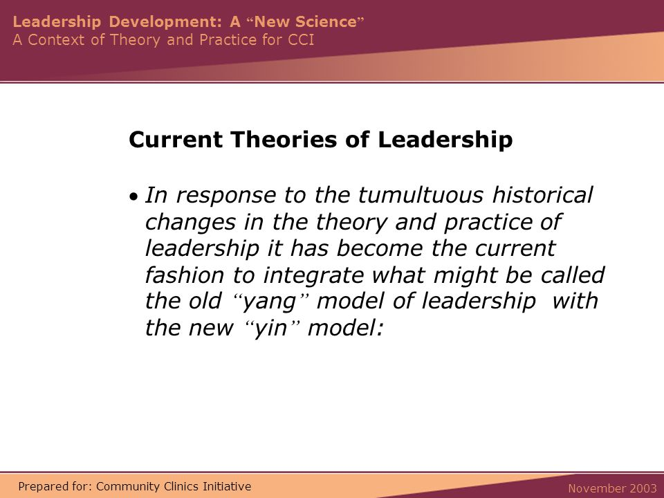 Leadership Development: A New Science A Context of Theory and Practice for CCI November 2003 Prepared for: Community Clinics Initiative Current Theories of Leadership In response to the tumultuous historical changes in the theory and practice of leadership it has become the current fashion to integrate what might be called the old yang model of leadership with the new yin model: