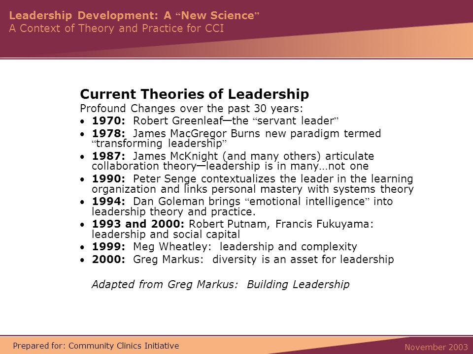 Leadership Development: A New Science A Context of Theory and Practice for CCI November 2003 Prepared for: Community Clinics Initiative Current Theories of Leadership Profound Changes over the past 30 years: 1970: Robert Greenleaf — the servant leader 1978: James MacGregor Burns new paradigm termed transforming leadership 1987: James McKnight (and many others) articulate collaboration theory — leadership is in many … not one 1990: Peter Senge contextualizes the leader in the learning organization and links personal mastery with systems theory 1994: Dan Goleman brings emotional intelligence into leadership theory and practice.