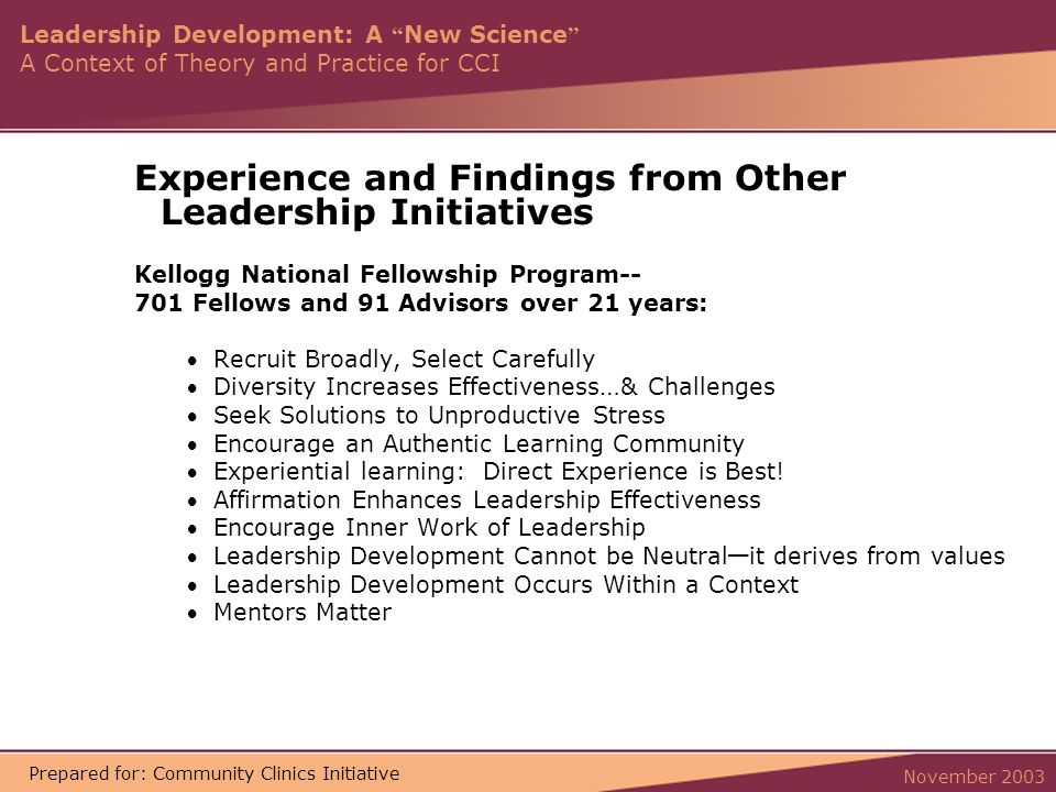 Leadership Development: A New Science A Context of Theory and Practice for CCI November 2003 Prepared for: Community Clinics Initiative Experience and Findings from Other Leadership Initiatives Kellogg National Fellowship Program-- 701 Fellows and 91 Advisors over 21 years: Recruit Broadly, Select Carefully Diversity Increases Effectiveness … & Challenges Seek Solutions to Unproductive Stress Encourage an Authentic Learning Community Experiential learning: Direct Experience is Best.