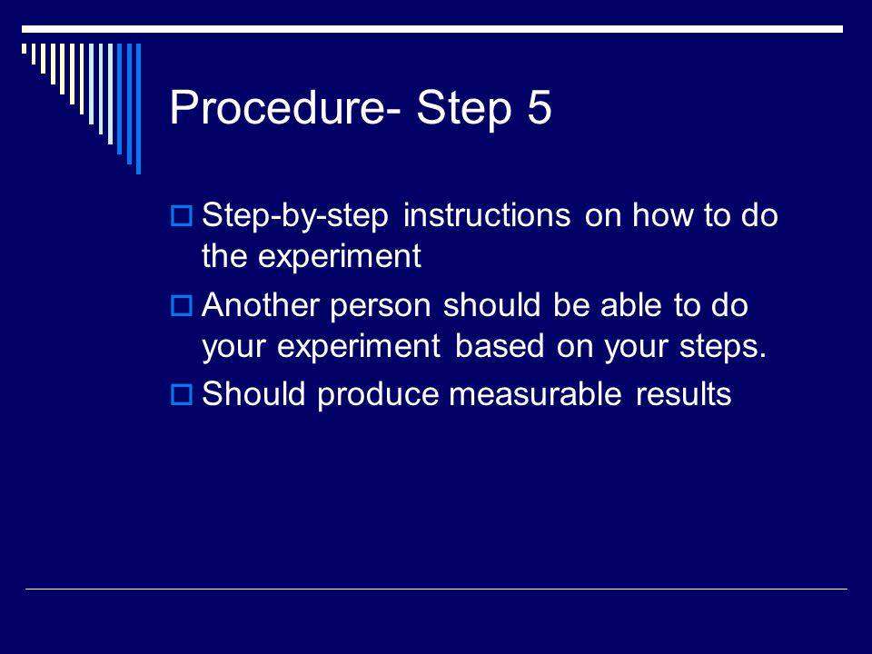 Procedure- Step 5  Step-by-step instructions on how to do the experiment  Another person should be able to do your experiment based on your steps. 