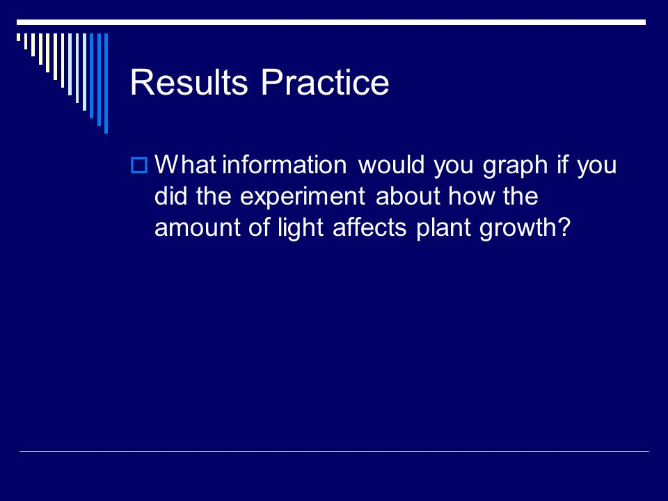 Results Practice  What information would you graph if you did the experiment about how the amount of light affects plant growth?