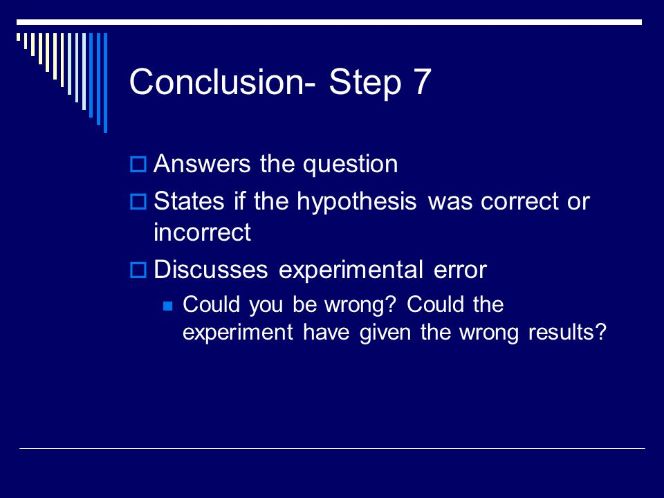 Conclusion- Step 7  Answers the question  States if the hypothesis was correct or incorrect  Discusses experimental error Could you be wrong? Could
