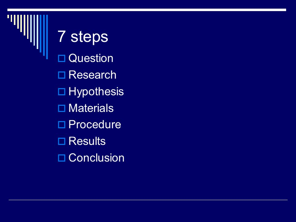 7 steps  Question  Research  Hypothesis  Materials  Procedure  Results  Conclusion