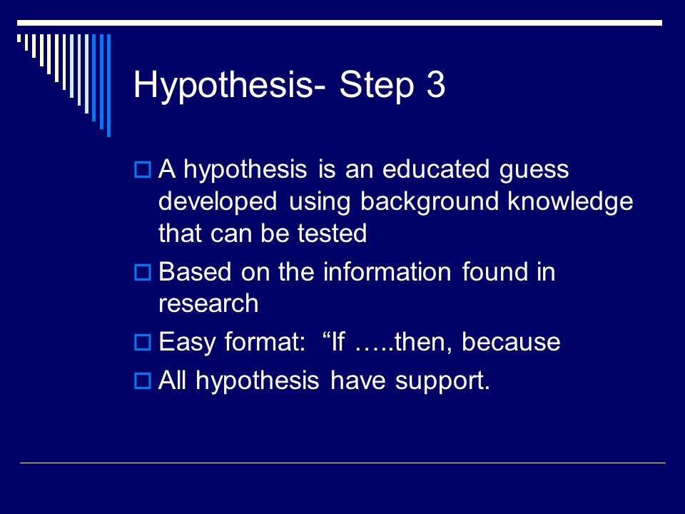 Hypothesis- Step 3  A hypothesis is an educated guess developed using background knowledge that can be tested  Based on the information found in res