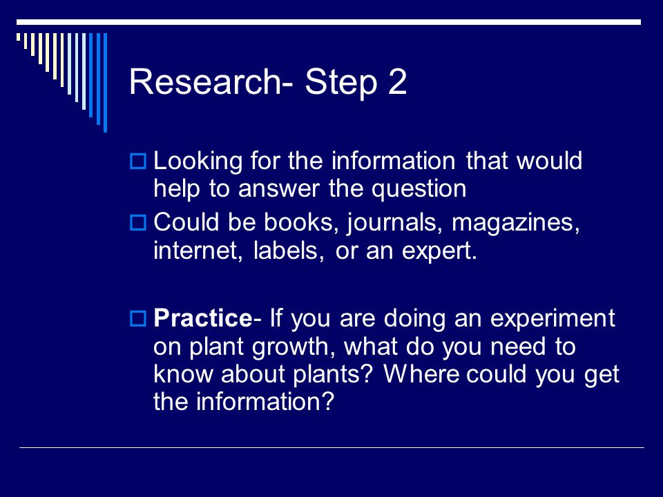 Research- Step 2  Looking for the information that would help to answer the question  Could be books, journals, magazines, internet, labels, or an e