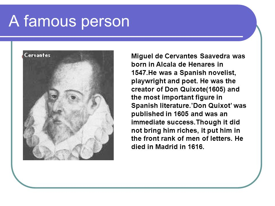A famous person Miguel de Cervantes Saavedra was born in Alcala de Henares in 1547.He was a Spanish novelist, playwright and poet. He was the creator