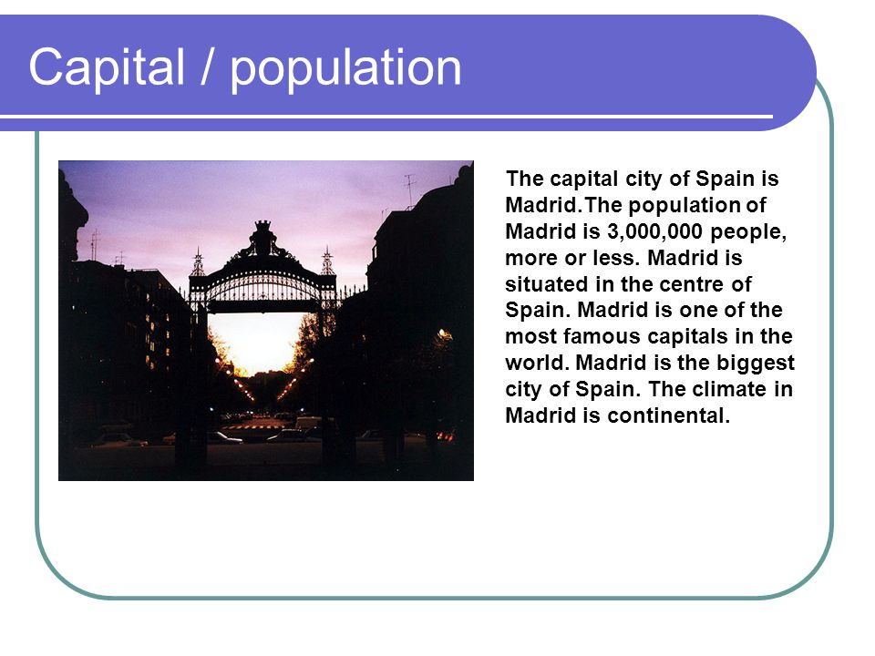 Capital / population The capital city of Spain is Madrid.The population of Madrid is 3,000,000 people, more or less. Madrid is situated in the centre