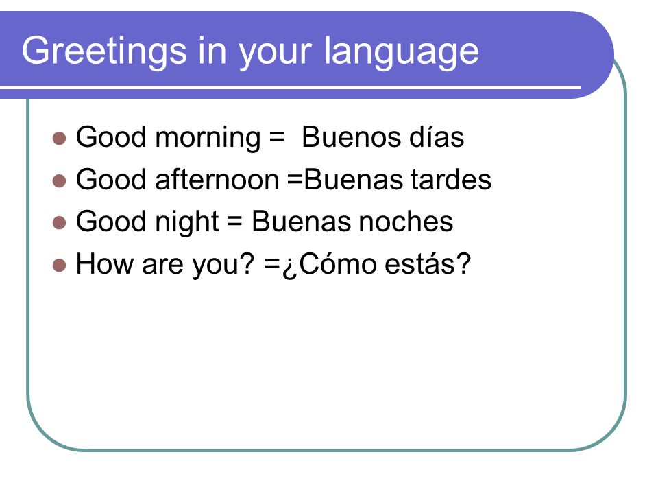Greetings in your language Good morning = Buenos días Good afternoon =Buenas tardes Good night = Buenas noches How are you.