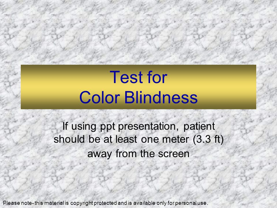 Test for Color Blindness If using ppt presentation, patient should be at least one meter (3.3 ft) away from the screen Please note- this material is copyright protected and is available only for personal use.