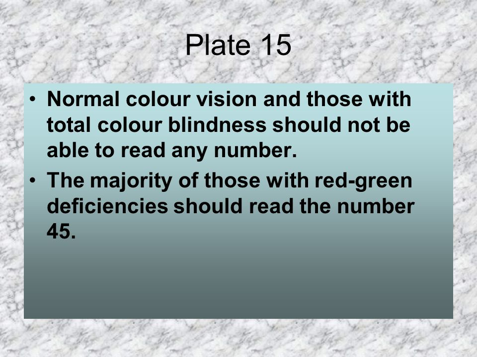 Plate 15 Normal colour vision and those with total colour blindness should not be able to read any number.