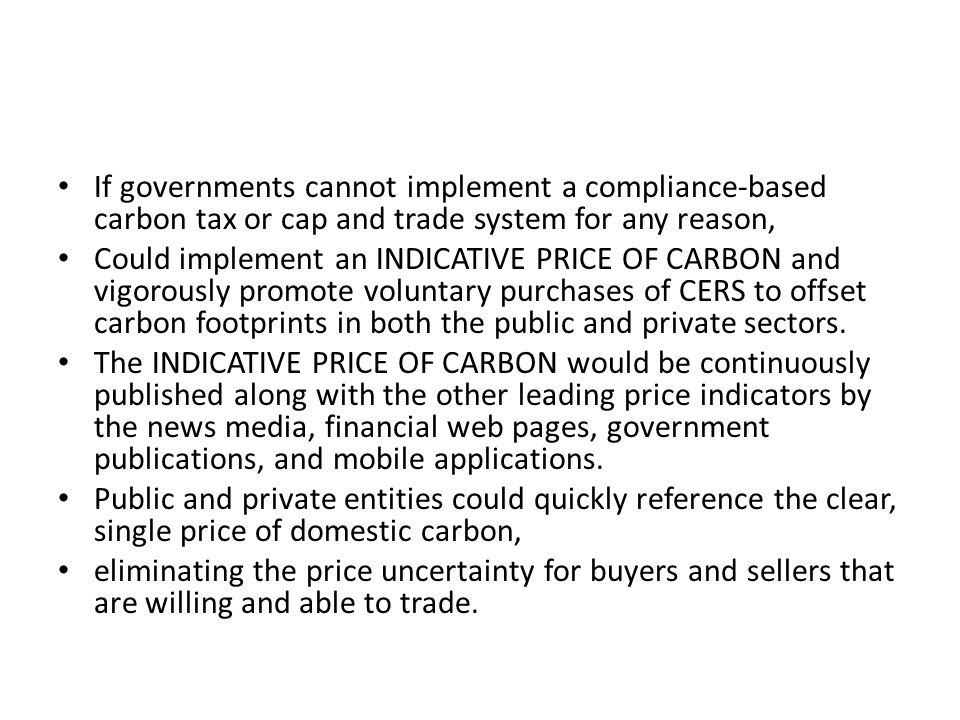 If governments cannot implement a compliance-based carbon tax or cap and trade system for any reason, Could implement an INDICATIVE PRICE OF CARBON an