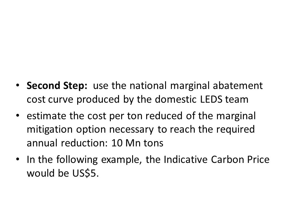 Second Step: use the national marginal abatement cost curve produced by the domestic LEDS team estimate the cost per ton reduced of the marginal mitig