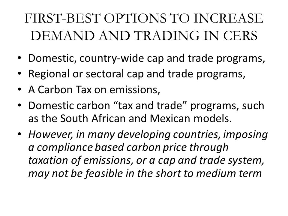 FIRST-BEST OPTIONS TO INCREASE DEMAND AND TRADING IN CERS Domestic, country-wide cap and trade programs, Regional or sectoral cap and trade programs,