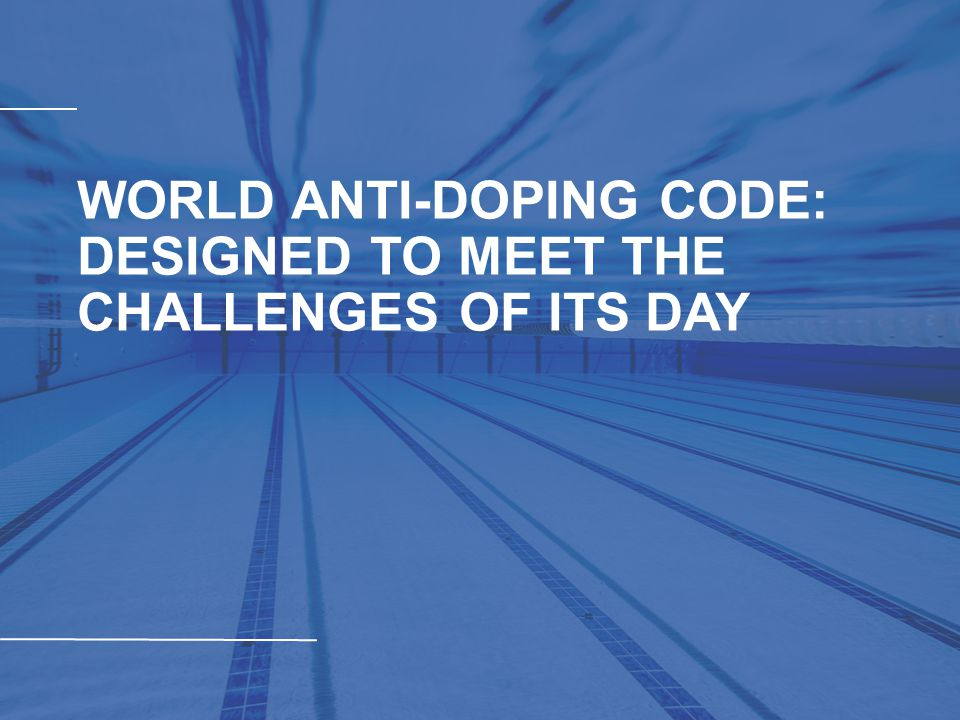 WORLD ANTI-DOPING CODE: DESIGNED TO MEET THE CHALLENGES OF ITS DAY