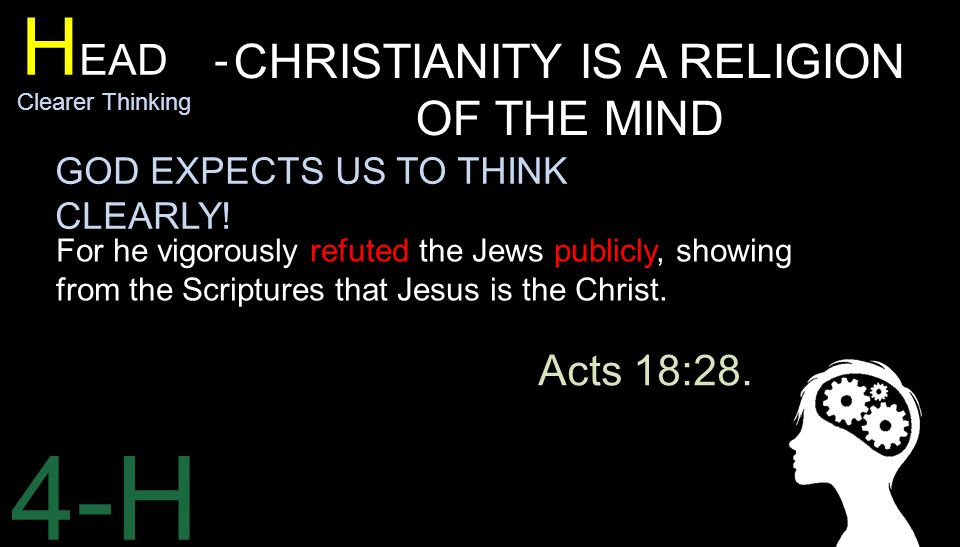 4-H H EAD - Clearer Thinking CHRISTIANITY IS A RELIGION OF THE MIND For he vigorously refuted the Jews publicly, showing from the Scriptures that Jesus is the Christ.