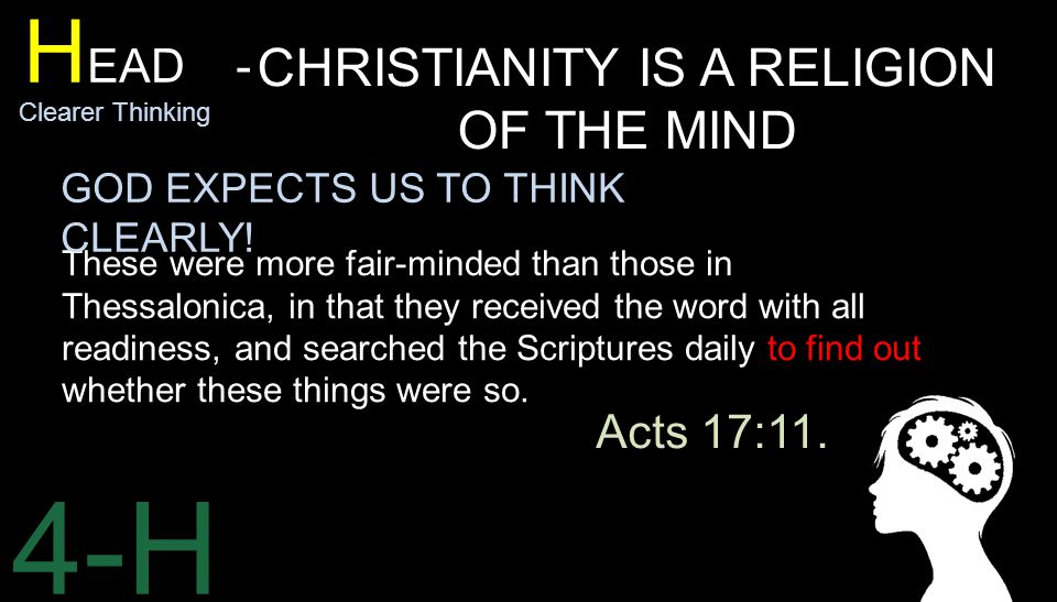 4-H H EAD - Clearer Thinking CHRISTIANITY IS A RELIGION OF THE MIND These were more fair-minded than those in Thessalonica, in that they received the word with all readiness, and searched the Scriptures daily to find out whether these things were so.