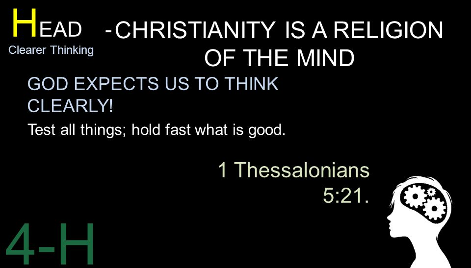 4-H H EAD - Clearer Thinking CHRISTIANITY IS A RELIGION OF THE MIND Test all things; hold fast what is good.
