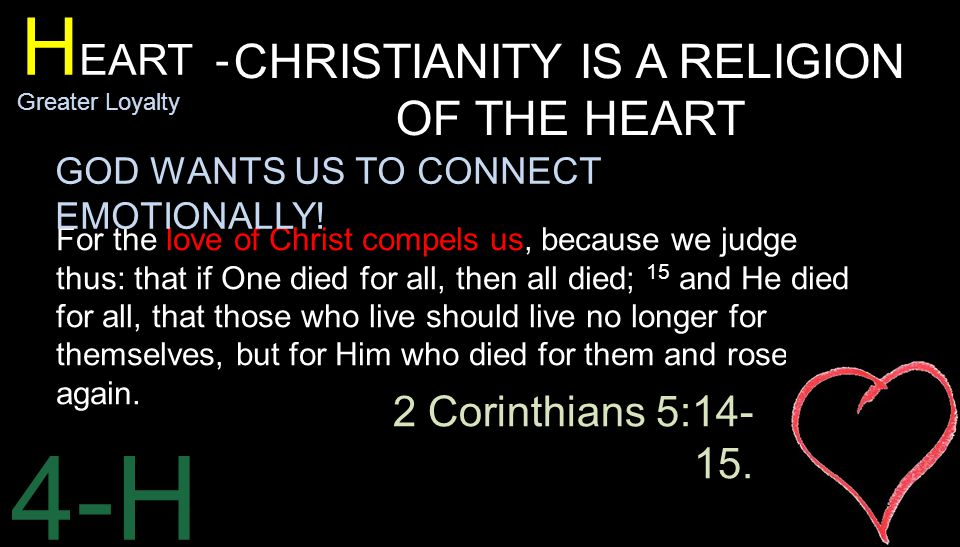 4-H H EART - Greater Loyalty CHRISTIANITY IS A RELIGION OF THE HEART For the love of Christ compels us, because we judge thus: that if One died for all, then all died; 15 and He died for all, that those who live should live no longer for themselves, but for Him who died for them and rose again.