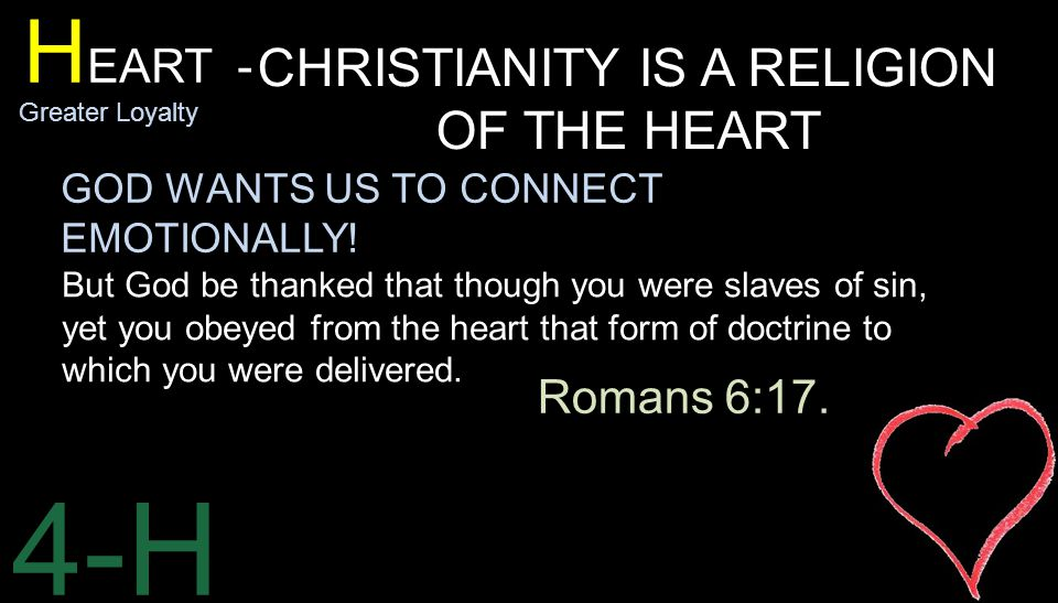 4-H H EART - Greater Loyalty CHRISTIANITY IS A RELIGION OF THE HEART But God be thanked that though you were slaves of sin, yet you obeyed from the heart that form of doctrine to which you were delivered.