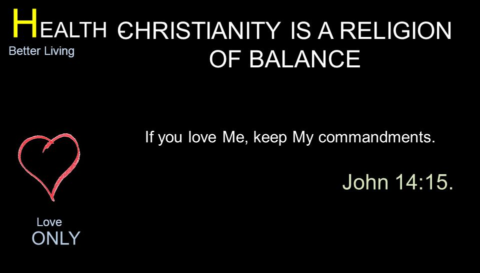 H EALTH - Better Living CHRISTIANITY IS A RELIGION OF BALANCE Love ONLY If you love Me, keep My commandments.