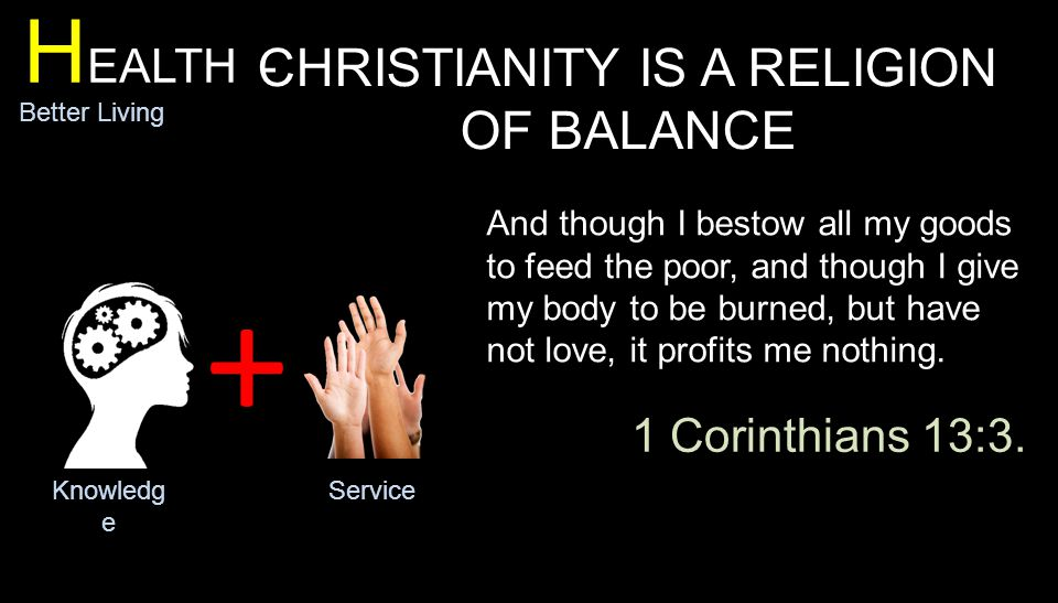 + H EALTH - Better Living CHRISTIANITY IS A RELIGION OF BALANCE Knowledg e Service And though I bestow all my goods to feed the poor, and though I give my body to be burned, but have not love, it profits me nothing.